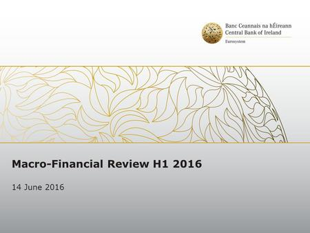 Macro-Financial Review H1 2016 14 June 2016. Key Messages External Risks remain elevated and have increased since the last Macro-Financial Review A Brexit.