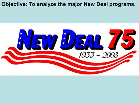 Objective: To analyze the major New Deal programs.