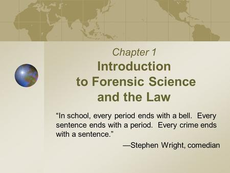 "Chapter 1 Introduction to Forensic Science and the Law ""In school, every period ends with a bell. Every sentence ends with a period. Every crime ends."