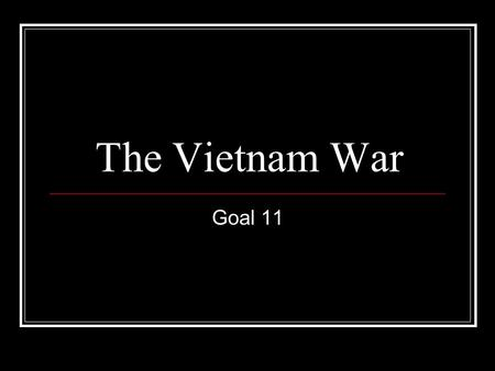 The Vietnam War Goal 11. Essential Idea The Vietnam War aimed to contain the spread of communism but quickly became unpopular.
