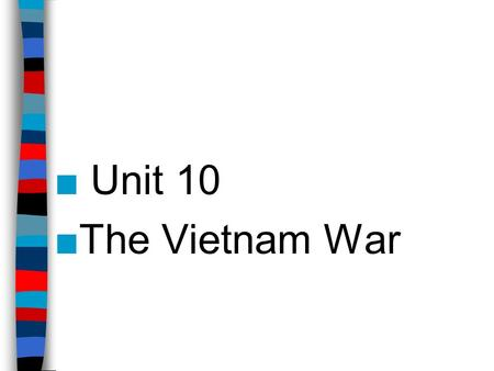 ■ Unit 10 ■The Vietnam War. Unit 10 Terms/Names-Part 1 ■Indochina ■Ho Chi Minh ■North Vietnam ■South Vietnam ■Ngo Din Diem ■Hanoi ■Saigon ■Viet Cong ■USS.