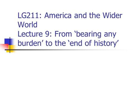 LG211: America and the Wider World Lecture 9: From 'bearing any burden' to the 'end of history'
