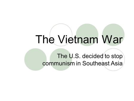 The Vietnam War The U.S. decided to stop communism in Southeast Asia.