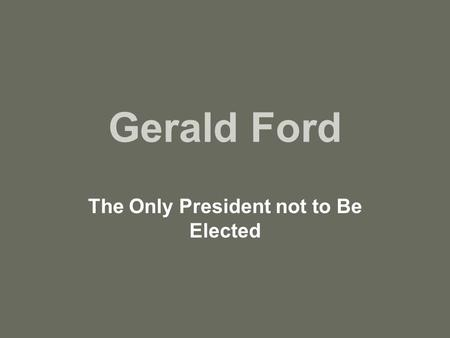 Gerald Ford The Only President not to Be Elected.