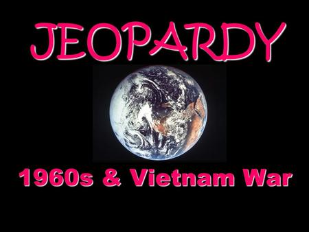 JEOPARDY 1960s & Vietnam War Categories 100 200 300 400 500 100 200 300 400 500 100 200 300 400 500 100 200 300 400 500 100 200 300 400 500 100 200 300.