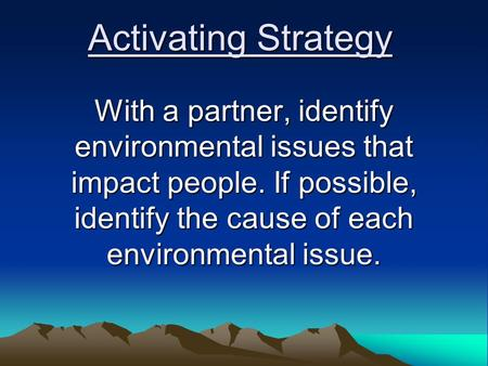 Activating Strategy With a partner, identify environmental issues that impact people. If possible, identify the cause of each environmental issue.