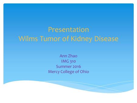 Presentation Wilms Tumor of Kidney Disease Ann Zhao IMG 310 Summer 2016 Mercy College of Ohio.