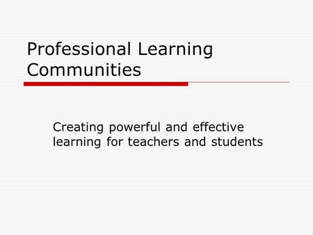 Professional Learning Communities Creating powerful and effective learning for teachers and students.