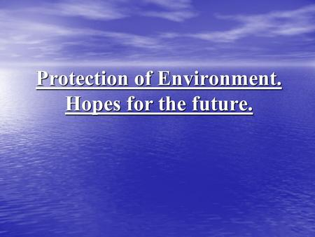 Protection of Environment. Hopes for the future..