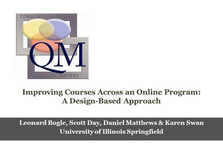 Improving Courses Across an Online Program: A Design-Based Approach Leonard Bogle, Scott Day, Daniel Matthews & Karen Swan University of Illinois Springfield.