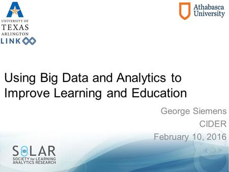 Using Big Data and Analytics to Improve Learning and Education George Siemens CIDER February 10, 2016.