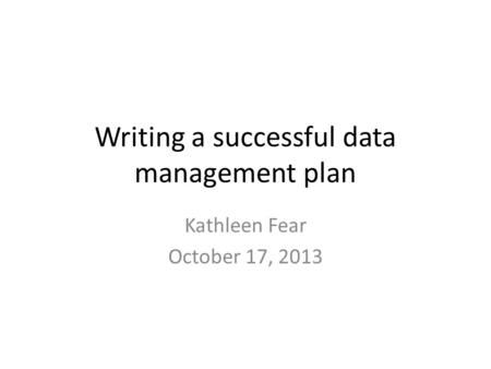 Writing a successful data management plan Kathleen Fear October 17, 2013.