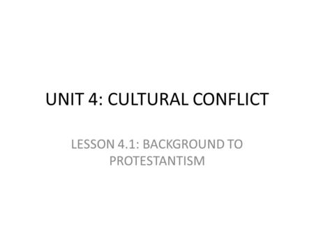 UNIT 4: CULTURAL CONFLICT LESSON 4.1: BACKGROUND TO PROTESTANTISM.