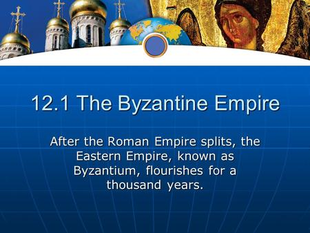 12.1 The Byzantine Empire After the Roman Empire splits, the Eastern Empire, known as Byzantium, flourishes for a thousand years.