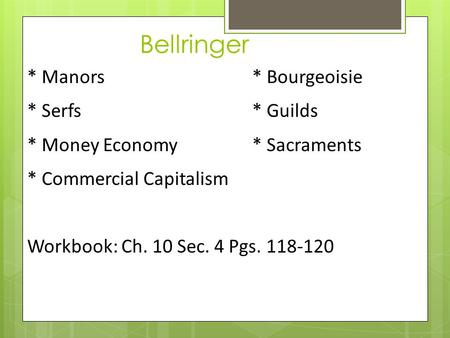 Bellringer * Manors * Bourgeoisie * Serfs * Guilds * Money Economy * Sacraments * Commercial Capitalism Workbook: Ch. 10 Sec. 4 Pgs. 118-120.