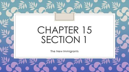 CHAPTER 15 SECTION 1 The New Immigrants. Immigrants Arrive ◦ The come for different reasons (escape difficult conditions, religious or political persecution,