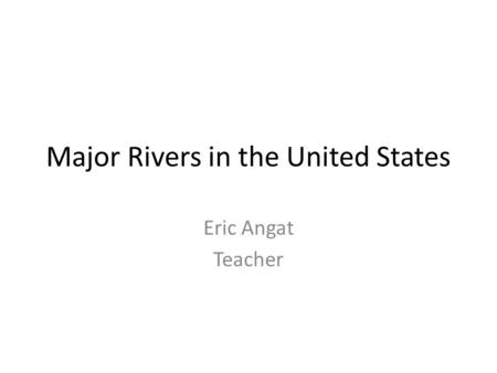 Major Rivers in the United States Eric Angat Teacher.