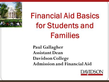 Financial Aid Basics for Students and Families Paul Gallagher Assistant Dean Davidson College Admission and Financial Aid.