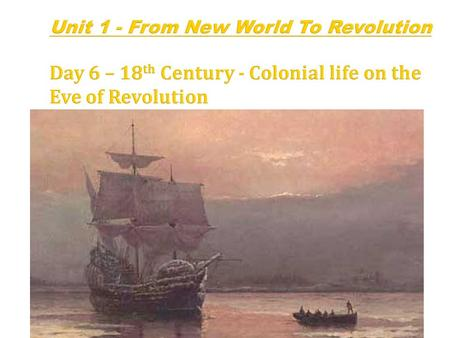 Unit 1 - From New World To Revolution Day 6 – 18 th Century - Colonial life on the Eve of Revolution.