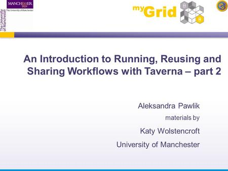 An Introduction to Running, Reusing and Sharing Workflows with Taverna – part 2 Aleksandra Pawlik materials by Katy Wolstencroft University of Manchester.