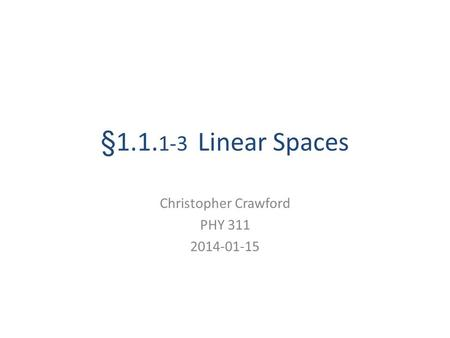 §1.1. 1-3 Linear Spaces Christopher Crawford PHY 311 2014-01-15.