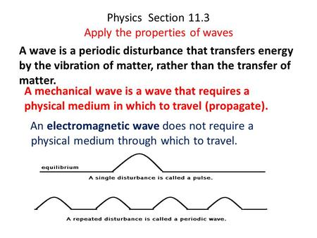 Physics Section 11.3 Apply the properties of waves A wave is a periodic disturbance that transfers energy by the vibration of matter, rather than the transfer.