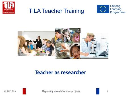 © 2013 TILA 1 Organizing telecollaboration projects TILA Teacher Training Teacher as researcher.