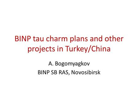 BINP tau charm plans and other projects in Turkey/China A. Bogomyagkov BINP SB RAS, Novosibirsk.