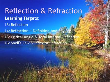 <strong>Reflection</strong> & Refraction Learning Targets: L3: <strong>Reflection</strong> L4: Refraction – <strong>Definition</strong> and Ray Dig L5: Critical Angle & <strong>Total</strong> <strong>Internal</strong> <strong>Reflection</strong> L6: Snell's.