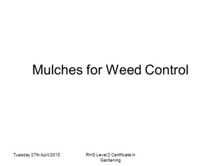 Tuesday 27th April 2010RHS Level 2 Certificate in Gardening Mulches for Weed Control.