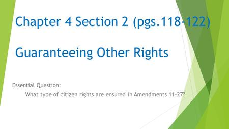 Chapter 4 Section 2 (pgs.118-122) Guaranteeing Other Rights Essential Question: What type of citizen rights are ensured in Amendments 11-27?