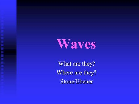 Waves What are they? Where are they? Stone/Ebener.