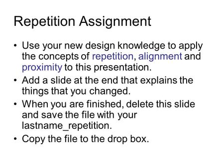 Repetition Assignment Use your new design knowledge to apply the concepts of repetition, alignment and proximity to this presentation. Add a slide at the.