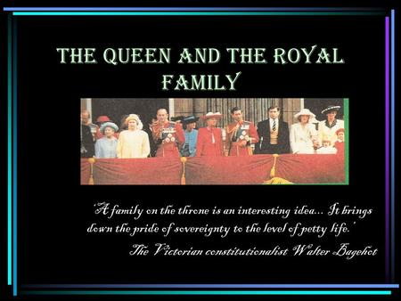 THE QUEEN AND THE ROYAL FAMILY 'A family on the throne is an interesting idea... It brings down the pride of sovereignty to the level of petty life.' The.