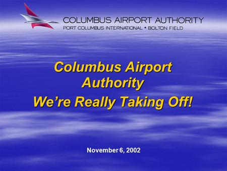 Columbus Airport Authority We're Really Taking Off! November 6, 2002.