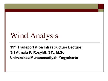 Wind Analysis 11 th Transportation Infrastructure Lecture Sri Atmaja P. Rosyidi, ST., M.Sc. Universitas Muhammadiyah Yogyakarta.