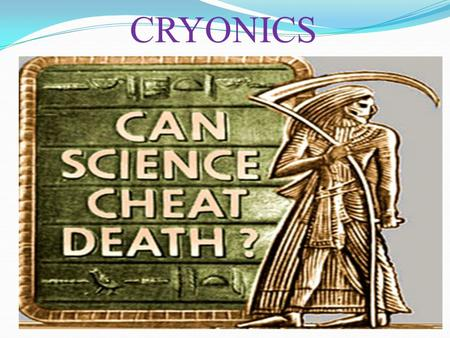CRYONICS. CONTENTS:  WHAT IS CRYONICS  GENESIS OF CRYONICS  ACTUAL PROCESS OF PRESERVING  NANOTECHNOLOGY  NANOROBOTS  FINANCIAL ISSUES  ROLE OF.