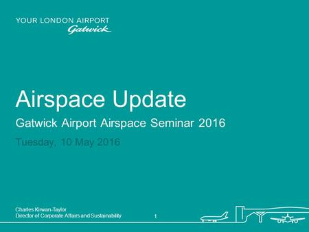 Airspace Update Gatwick Airport Airspace Seminar 2016 Charles Kirwan-Taylor Director of Corporate Affairs and Sustainability 1 Tuesday, 10 May 2016.