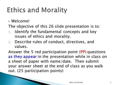  Welcome! The objective of this 26 slide presentation is to: 1. Identify the fundamental concepts and key issues of ethics and morality. 2. Describe rules.