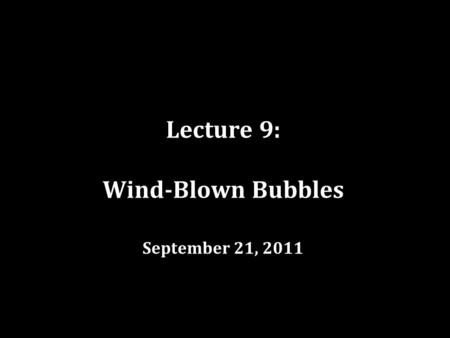 Lecture 9: Wind-Blown Bubbles September 21, 2011.