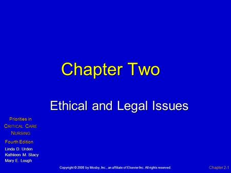 Chapter Two Ethical and Legal Issues Chapter 2-1 Fourth Edition Linda D. Urden Kathleen M. Stacy Mary E. Lough Priorities in C RITICAL C ARE N URSING Copyright.