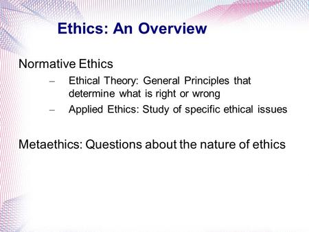Ethics: An Overview Normative Ethics – Ethical Theory: General Principles that determine what is right or wrong – Applied Ethics: Study of specific ethical.