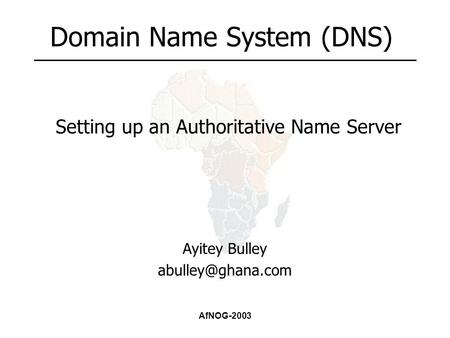 AfNOG-2003 Domain Name System (DNS) Ayitey Bulley Setting up an Authoritative Name Server.