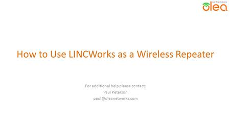 How to Use LINCWorks as a Wireless Repeater For additional help please contact: Paul Peterson