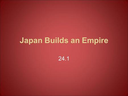 Japan Builds an Empire 24.1. By the 1850s, Japan had strengthened its military and modernized its economy Developed a constitutional government, although.