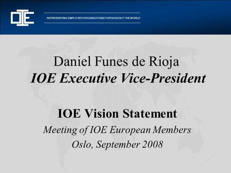 REPRESENTING EMPLOYER ORGANIZATIONS THROUGHOUT THE WORLD Daniel Funes de Rioja IOE Executive Vice-President IOE Vision Statement Meeting of IOE European.