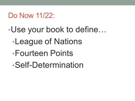 Do Now 11/22: Use your book to define… League of Nations Fourteen Points Self-Determination.