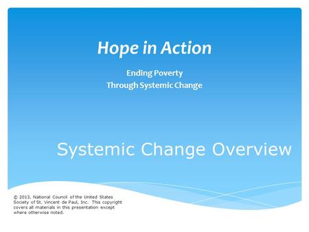Hope in Action Ending Poverty Through Systemic Change Systemic Change Overview © 2013, National Council of the United States Society of St. Vincent de.
