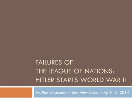 FAILURES OF THE LEAGUE OF NATIONS: HITLER STARTS WORLD WAR II Mr. Patrick Lasseter – Interview Lesson – April 15, 2014.