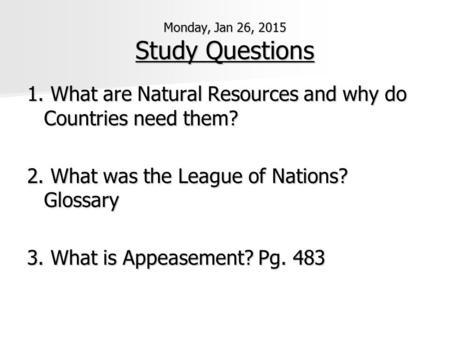 Monday, Jan 26, 2015 Study Questions 1. What are Natural Resources and why do Countries need them? 2. What was the League of Nations? Glossary 3. What.
